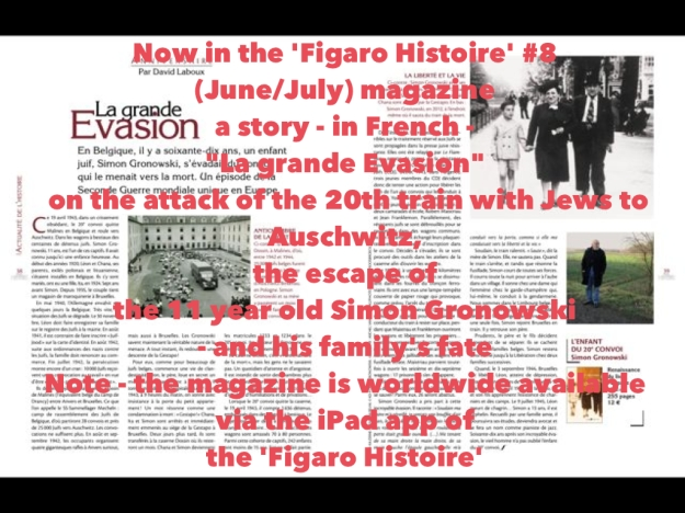 "Now in the 'Figaro Histoire' #8 (June/July) magazine a story - in French - ""La grande Evasion"" on the attack of the 20th train with Jews to Auschwitz, the escape of the 11 year old Simon Gronowski - and his family's fate. (Note - the magazine is worldwide available via the iPad app of  the 'Figaro Histoire')"